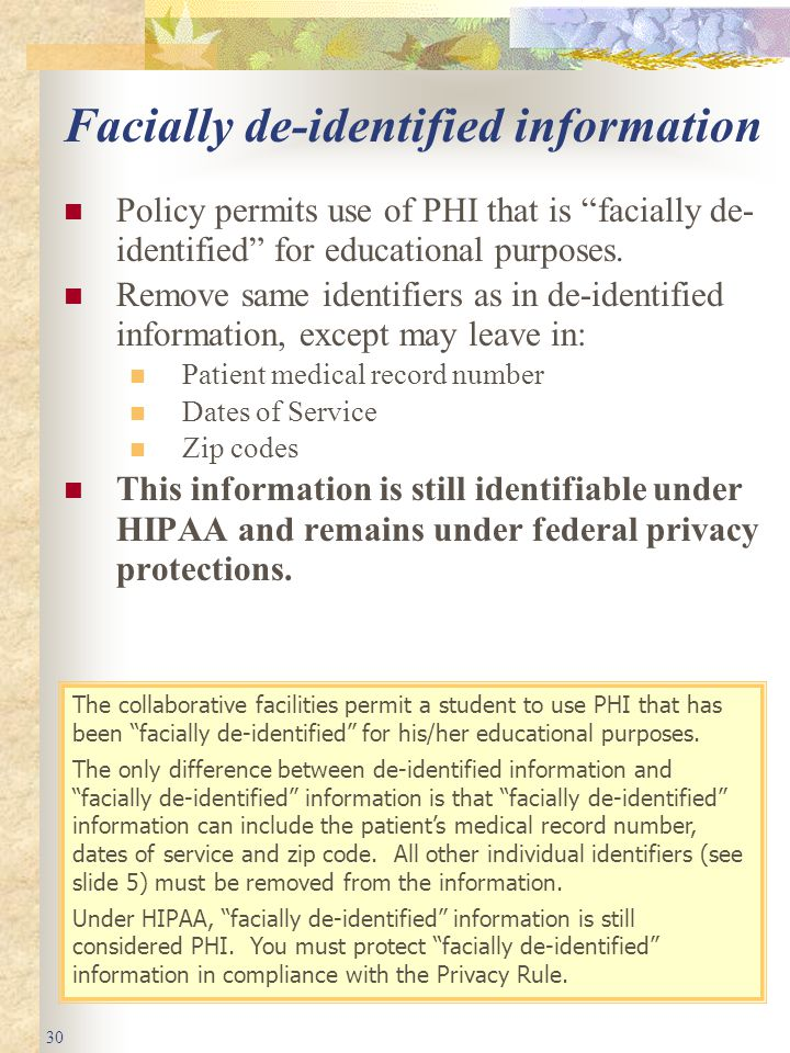 30 Facially de-identified information Policy permits use of PHI that is facially de- identified for educational purposes.