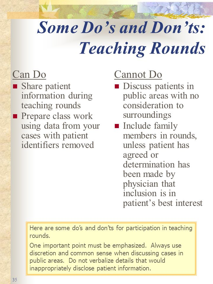35 Some Do's and Don'ts: Teaching Rounds Can Do Share patient information during teaching rounds Prepare class work using data from your cases with patient identifiers removed Cannot Do Discuss patients in public areas with no consideration to surroundings Include family members in rounds, unless patient has agreed or determination has been made by physician that inclusion is in patient's best interest Here are some do's and don'ts for participation in teaching rounds.