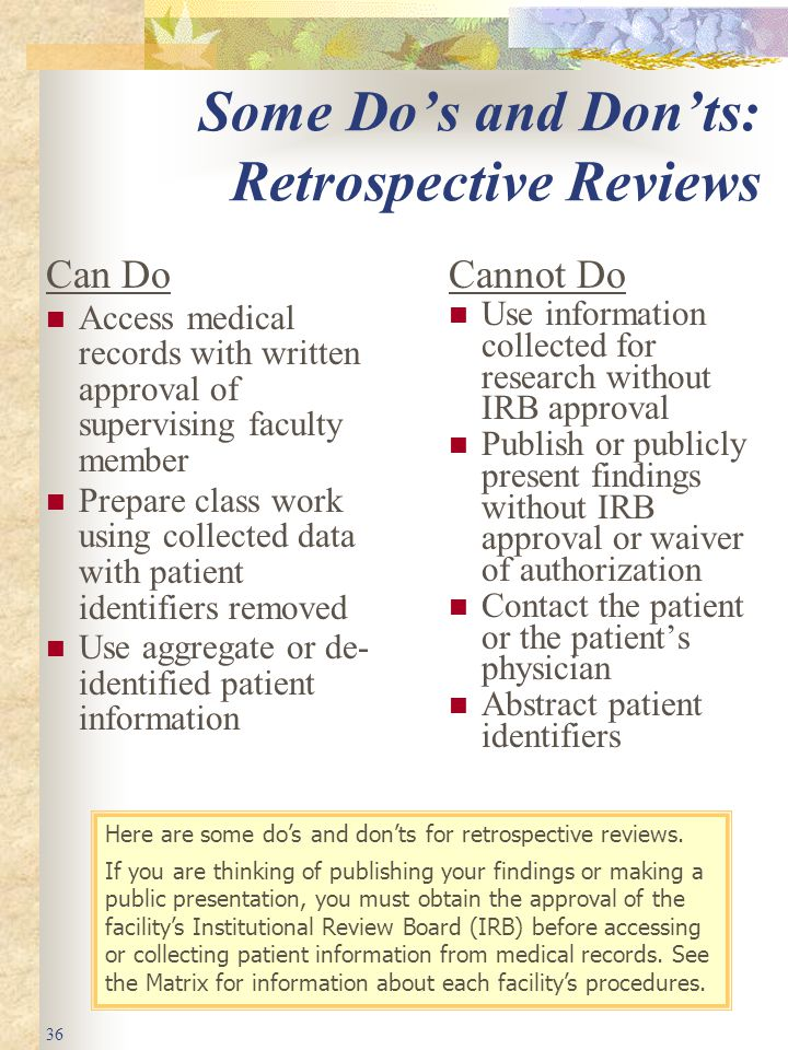 36 Some Do's and Don'ts: Retrospective Reviews Can Do Access medical records with written approval of supervising faculty member Prepare class work using collected data with patient identifiers removed Use aggregate or de- identified patient information Cannot Do Use information collected for research without IRB approval Publish or publicly present findings without IRB approval or waiver of authorization Contact the patient or the patient's physician Abstract patient identifiers Here are some do's and don'ts for retrospective reviews.