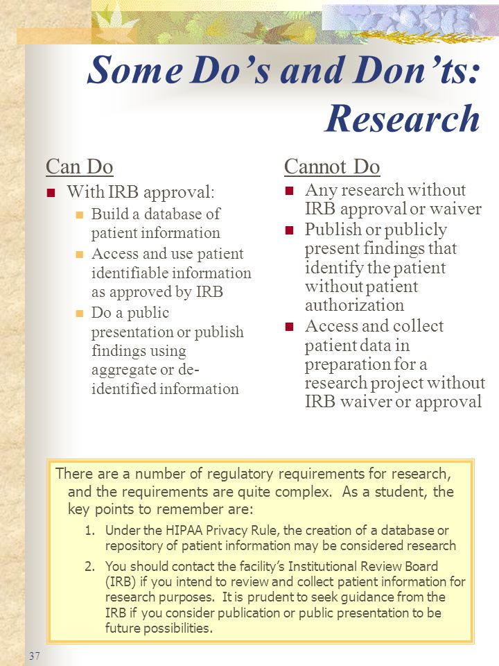 37 Some Do's and Don'ts: Research Can Do With IRB approval: Build a database of patient information Access and use patient identifiable information as approved by IRB Do a public presentation or publish findings using aggregate or de- identified information Cannot Do Any research without IRB approval or waiver Publish or publicly present findings that identify the patient without patient authorization Access and collect patient data in preparation for a research project without IRB waiver or approval There are a number of regulatory requirements for research, and the requirements are quite complex.