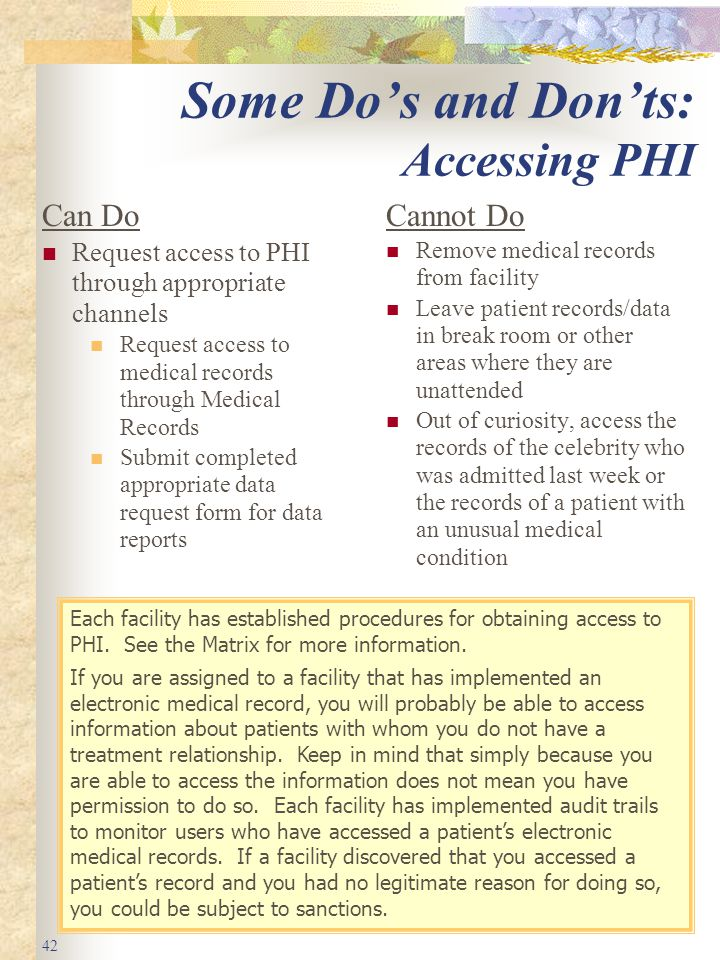 42 Some Do's and Don'ts: Accessing PHI Can Do Request access to PHI through appropriate channels Request access to medical records through Medical Records Submit completed appropriate data request form for data reports Cannot Do Remove medical records from facility Leave patient records/data in break room or other areas where they are unattended Out of curiosity, access the records of the celebrity who was admitted last week or the records of a patient with an unusual medical condition Each facility has established procedures for obtaining access to PHI.