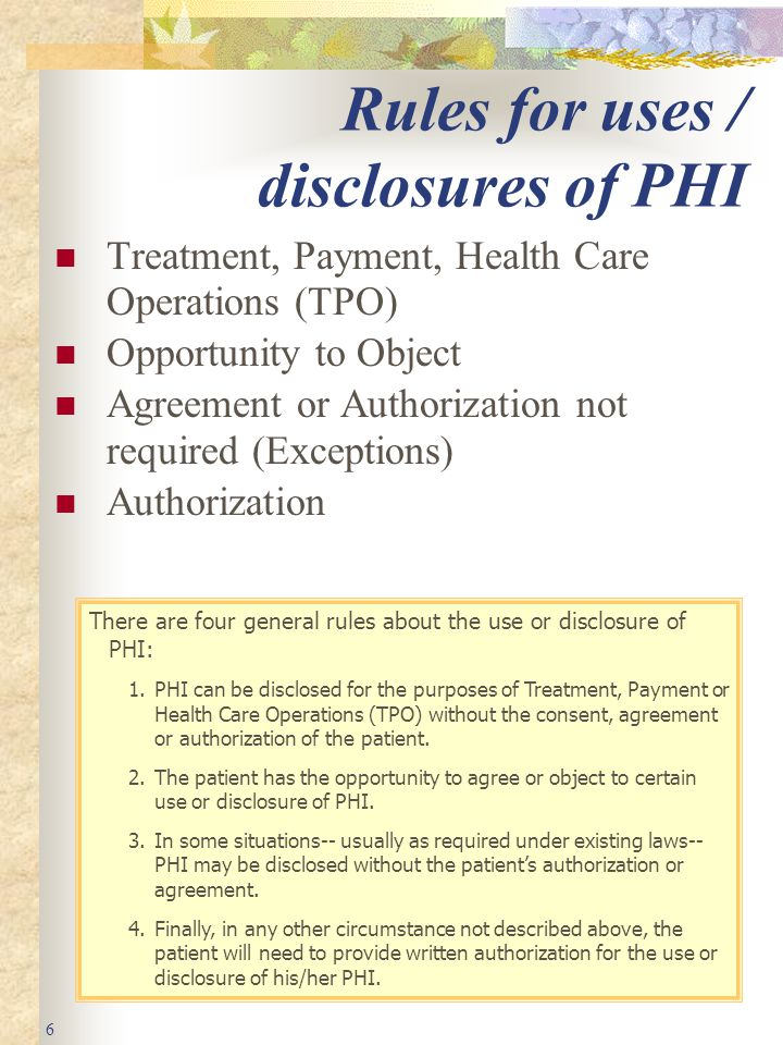 6 Rules for uses / disclosures of PHI Treatment, Payment, Health Care Operations (TPO) Opportunity to Object Agreement or Authorization not required (Exceptions) Authorization There are four general rules about the use or disclosure of PHI: 1.PHI can be disclosed for the purposes of Treatment, Payment or Health Care Operations (TPO) without the consent, agreement or authorization of the patient.