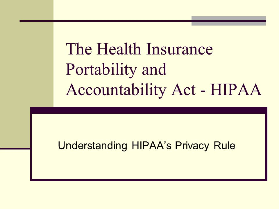 The Health Insurance Portability and Accountability Act - HIPAA Understanding HIPAA's Privacy Rule