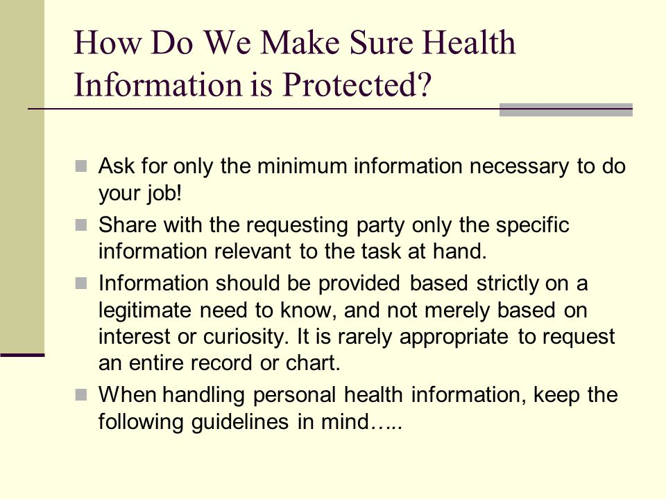 How Do We Make Sure Health Information is Protected? Ask for only the minimum information necessary to do your job! Share with the requesting party on
