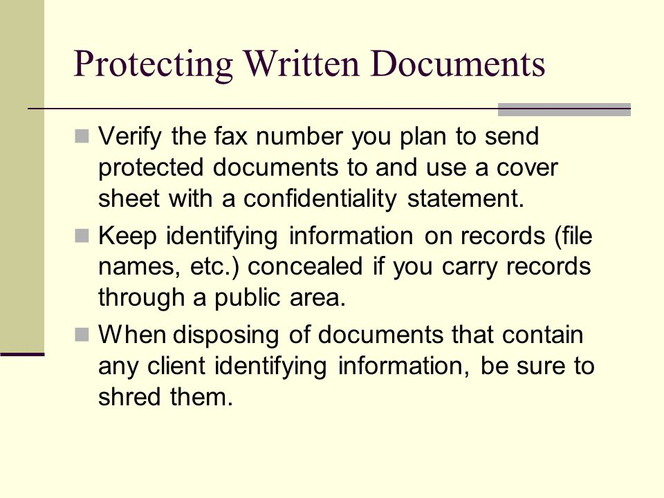 Protecting Written Documents Verify the fax number you plan to send protected documents to and use a cover sheet with a confidentiality statement. Kee