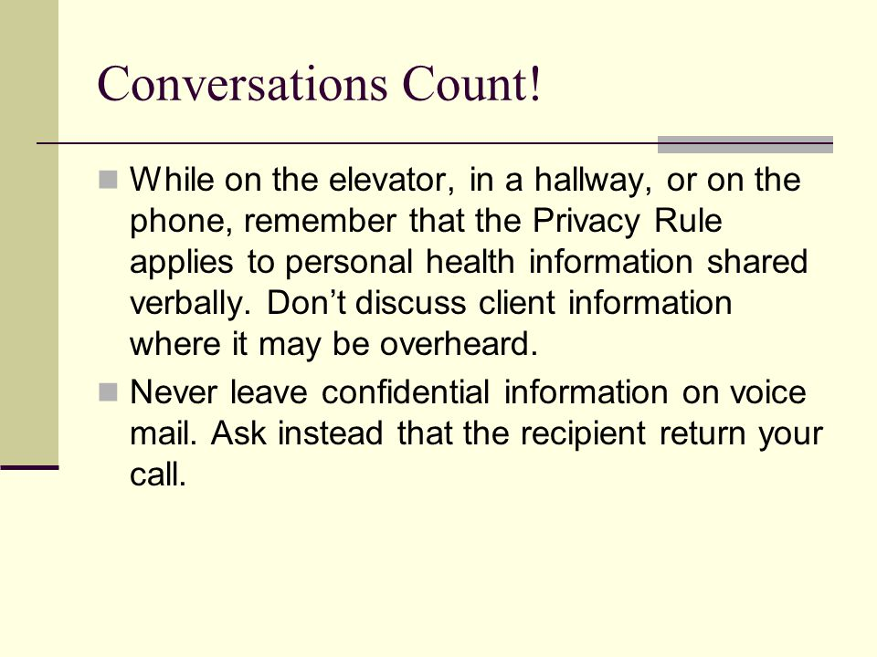 Conversations Count! While on the elevator, in a hallway, or on the phone, remember that the Privacy Rule applies to personal health information share