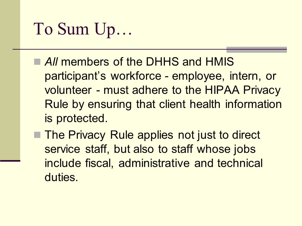 To Sum Up… All members of the DHHS and HMIS participant's workforce - employee, intern, or volunteer - must adhere to the HIPAA Privacy Rule by ensuri
