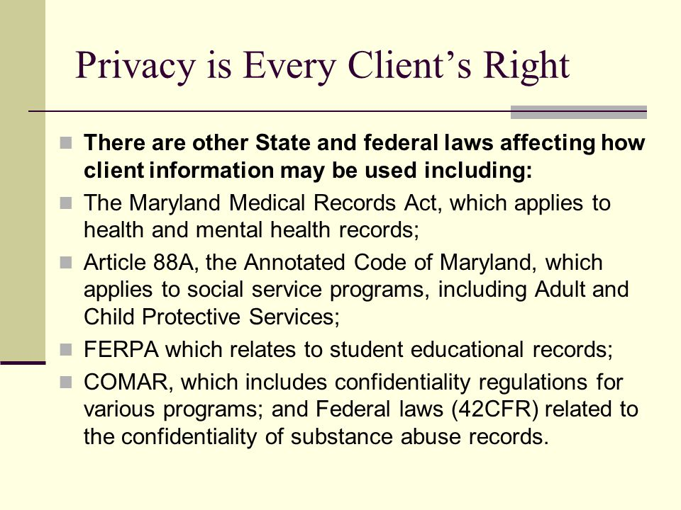 Privacy is Every Client's Right There are other State and federal laws affecting how client information may be used including: The Maryland Medical Re