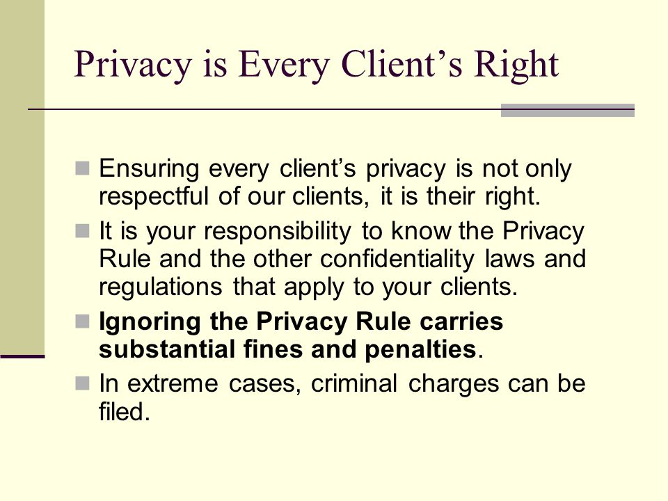 Privacy is Every Client's Right Ensuring every client's privacy is not only respectful of our clients, it is their right. It is your responsibility to