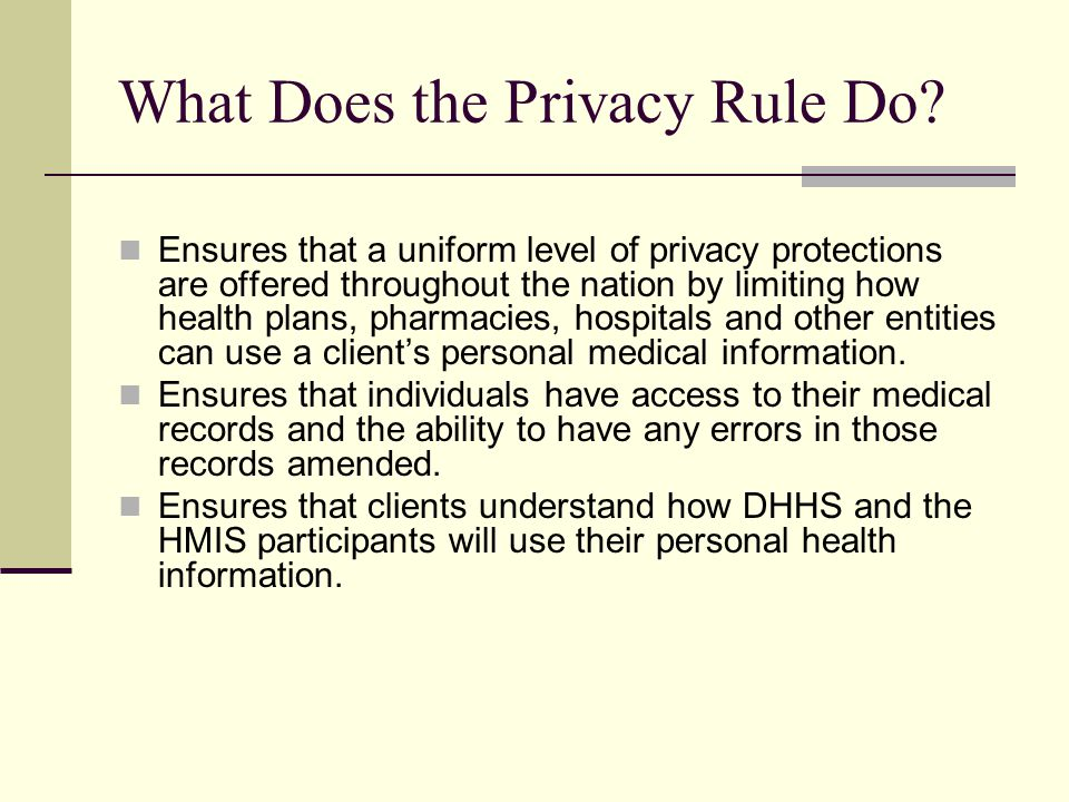 What Does the Privacy Rule Do? Ensures that a uniform level of privacy protections are offered throughout the nation by limiting how health plans, pha