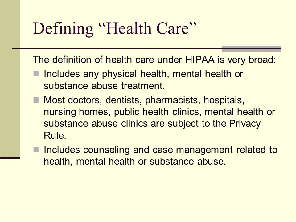 Defining Health Care The definition of health care under HIPAA is very broad: Includes any physical health, mental health or substance abuse treatment.