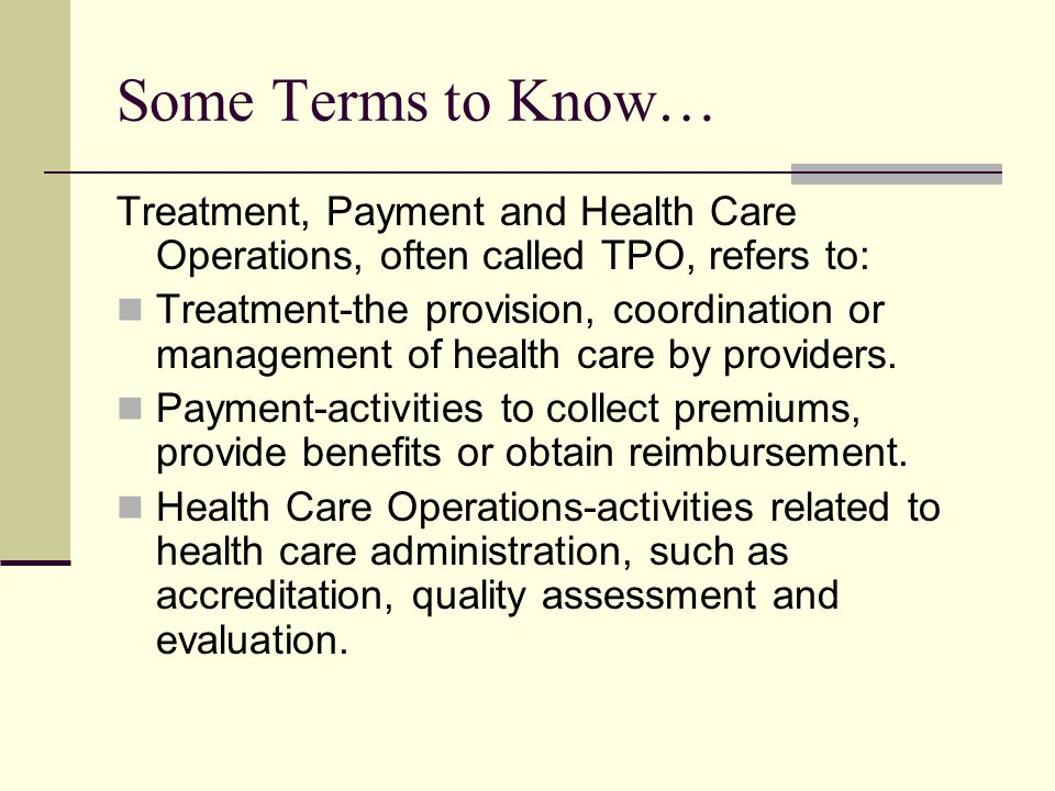 Some Terms to Know… Treatment, Payment and Health Care Operations, often called TPO, refers to: Treatment-the provision, coordination or management of