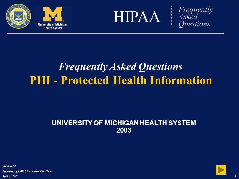 Version 2.0 Approved by HIPAA Implementation Team April 3, 2003 42 HIPAA Frequently Asked Questions Certificate and Credit IF YOU ARE associated with UMHS (the University of Michigan Health System)… IF YOU ARE associated with the University of Michigan (Non-UMHS)… Click this link to download a printable PDF certificate.