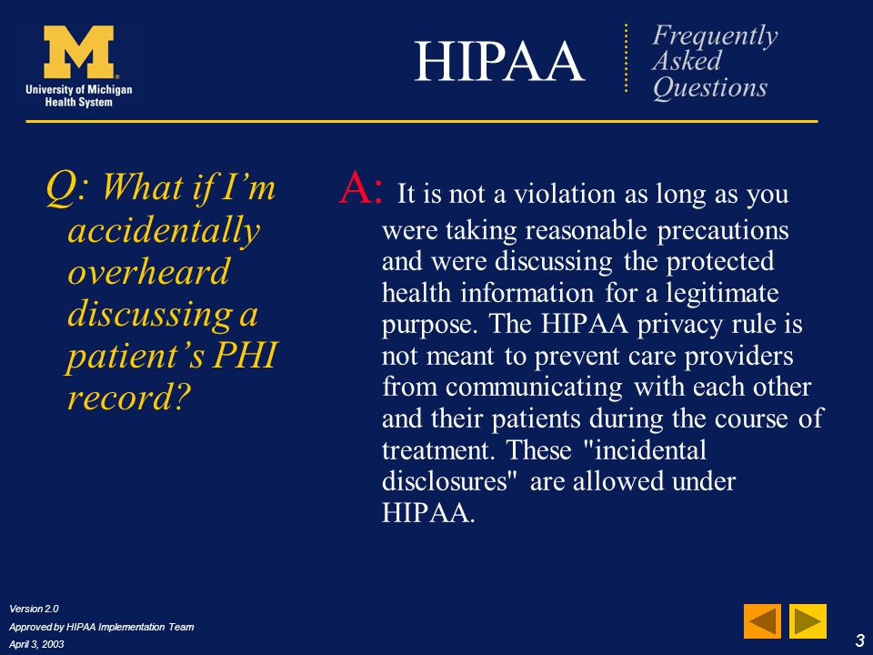 Version 2.0 Approved by HIPAA Implementation Team April 3, 2003 4 HIPAA Frequently Asked Questions Q: If I overhear patient care information in the elevator or in the hallway, how should I handle it.