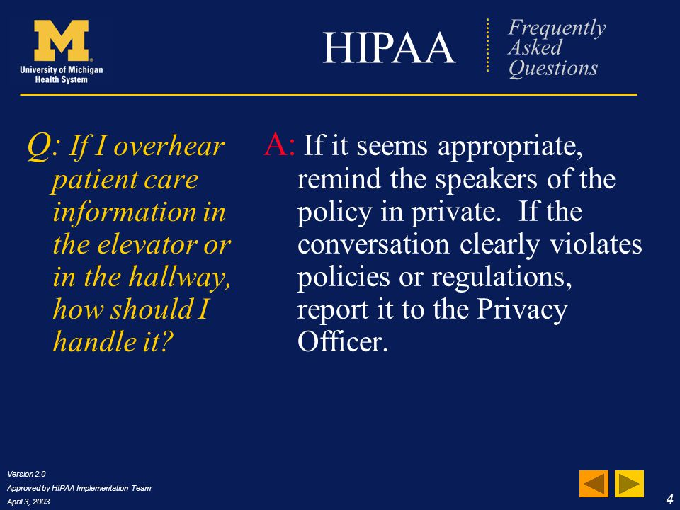 Version 2.0 Approved by HIPAA Implementation Team April 3, 2003 5 HIPAA Frequently Asked Questions Q: I work in the hospital and don t need to access PHI for my job, but every now and then a patient's family member asks me about a patient.