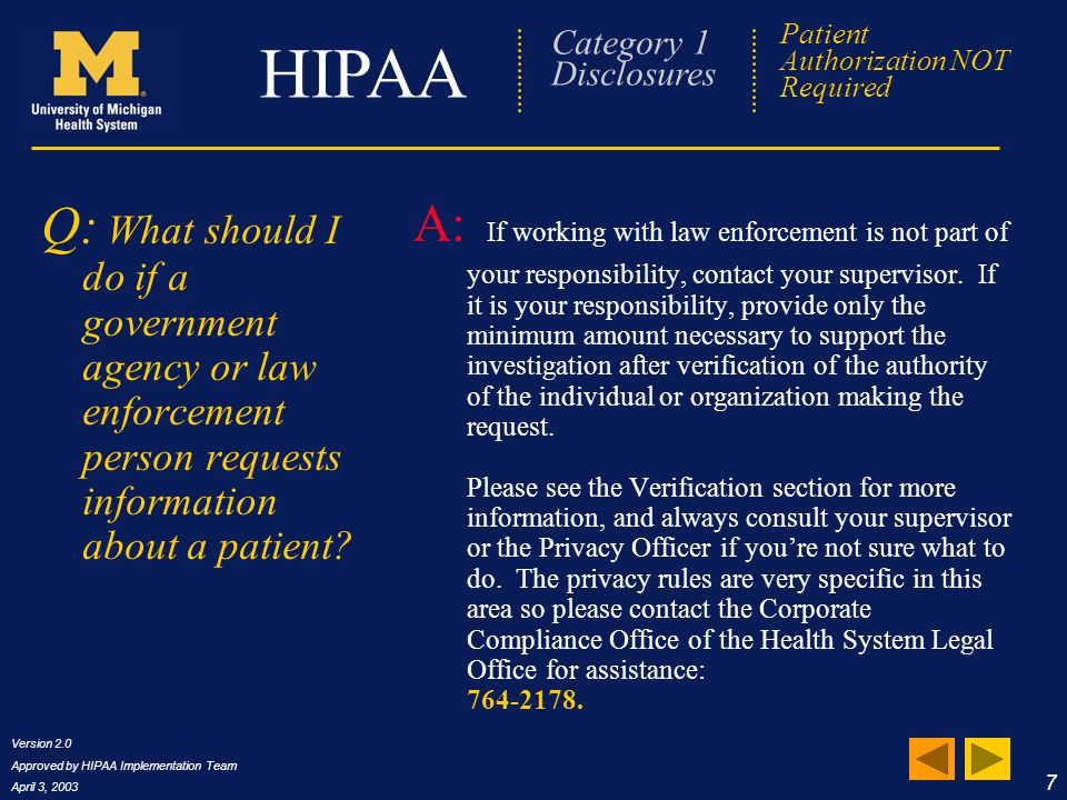 Version 2.0 Approved by HIPAA Implementation Team April 3, 2003 8 HIPAA Frequently Asked Questions Q: When the law requires me to make a disclosure, such as reporting HIV infection, do I need to tell the patient that I disclosed the information.