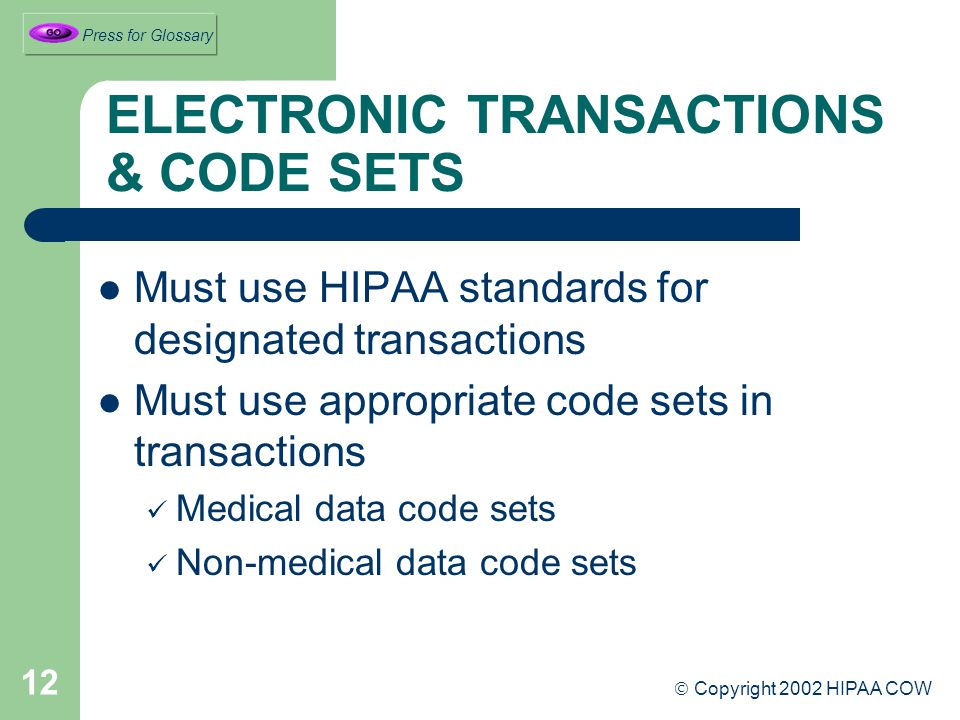 12 ELECTRONIC TRANSACTIONS & CODE SETS Must use HIPAA standards for designated transactions Must use appropriate code sets in transactions Medical data code sets Non-medical data code sets  Copyright 2002 HIPAA COW Press for Glossary
