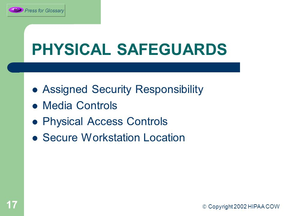 17 PHYSICAL SAFEGUARDS Assigned Security Responsibility Media Controls Physical Access Controls Secure Workstation Location  Copyright 2002 HIPAA COW Press for Glossary