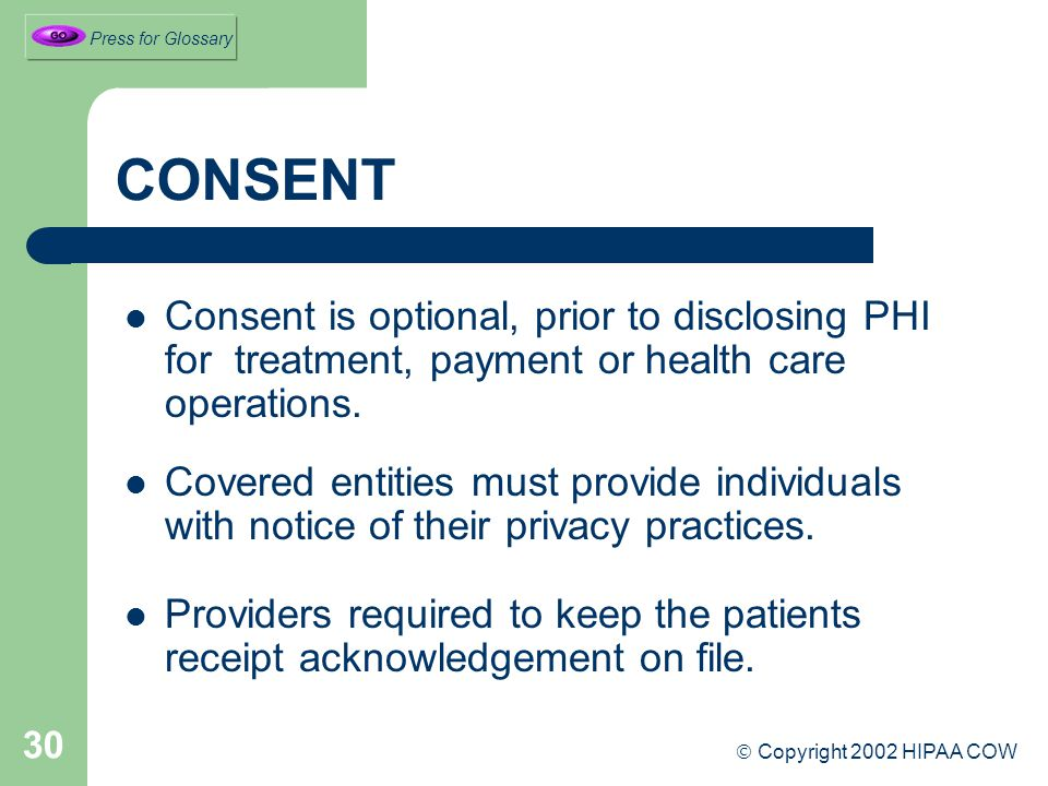 30 CONSENT Consent is optional, prior to disclosing PHI for treatment, payment or health care operations.