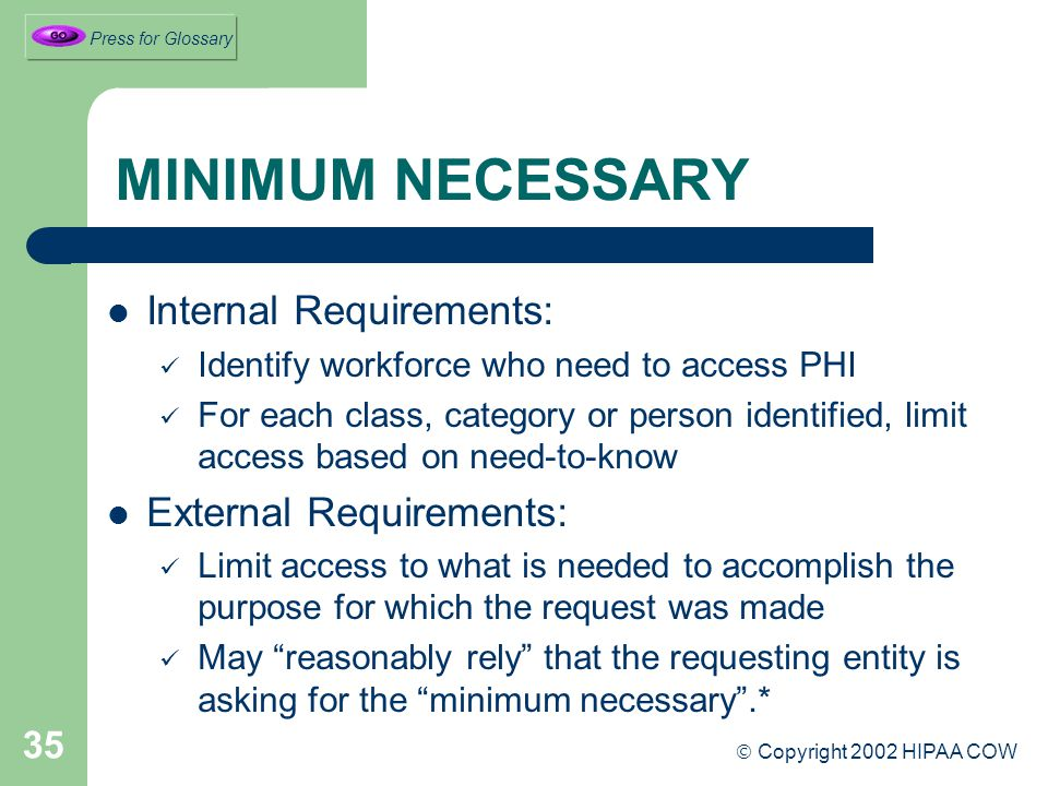 35 MINIMUM NECESSARY Internal Requirements: Identify workforce who need to access PHI For each class, category or person identified, limit access based on need-to-know External Requirements: Limit access to what is needed to accomplish the purpose for which the request was made May reasonably rely that the requesting entity is asking for the minimum necessary .*  Copyright 2002 HIPAA COW Press for Glossary
