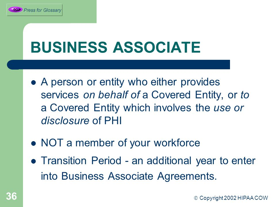 36 BUSINESS ASSOCIATE A person or entity who either provides services on behalf of a Covered Entity, or to a Covered Entity which involves the use or disclosure of PHI NOT a member of your workforce Transition Period - an additional year to enter into Business Associate Agreements.