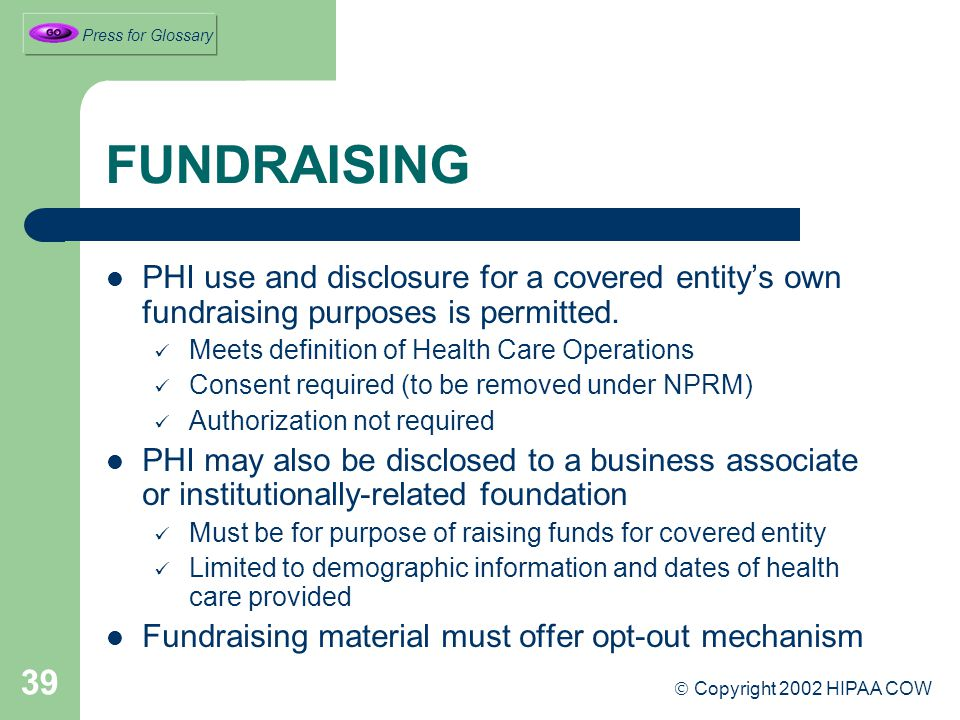 39 FUNDRAISING PHI use and disclosure for a covered entity's own fundraising purposes is permitted.