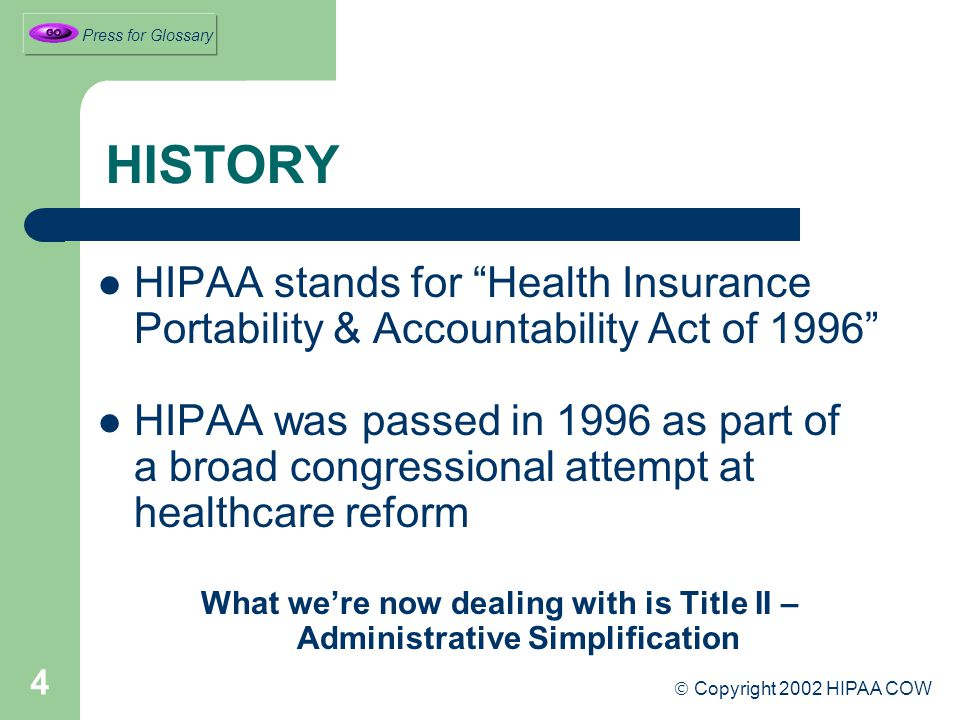 4 HISTORY HIPAA stands for Health Insurance Portability & Accountability Act of 1996 HIPAA was passed in 1996 as part of a broad congressional attempt at healthcare reform What we're now dealing with is Title II – Administrative Simplification  Copyright 2002 HIPAA COW Press for Glossary