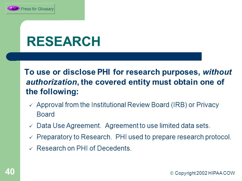 40 RESEARCH To use or disclose PHI for research purposes, without authorization, the covered entity must obtain one of the following: Approval from the Institutional Review Board (IRB) or Privacy Board Data Use Agreement.