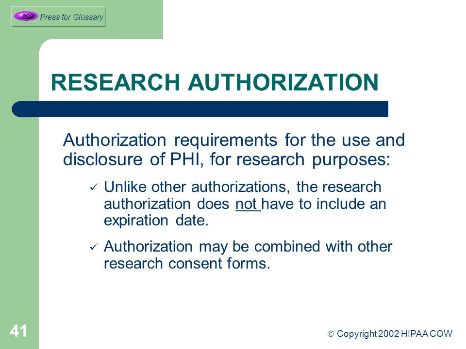 41 RESEARCH AUTHORIZATION Authorization requirements for the use and disclosure of PHI, for research purposes: Unlike other authorizations, the research authorization does not have to include an expiration date.