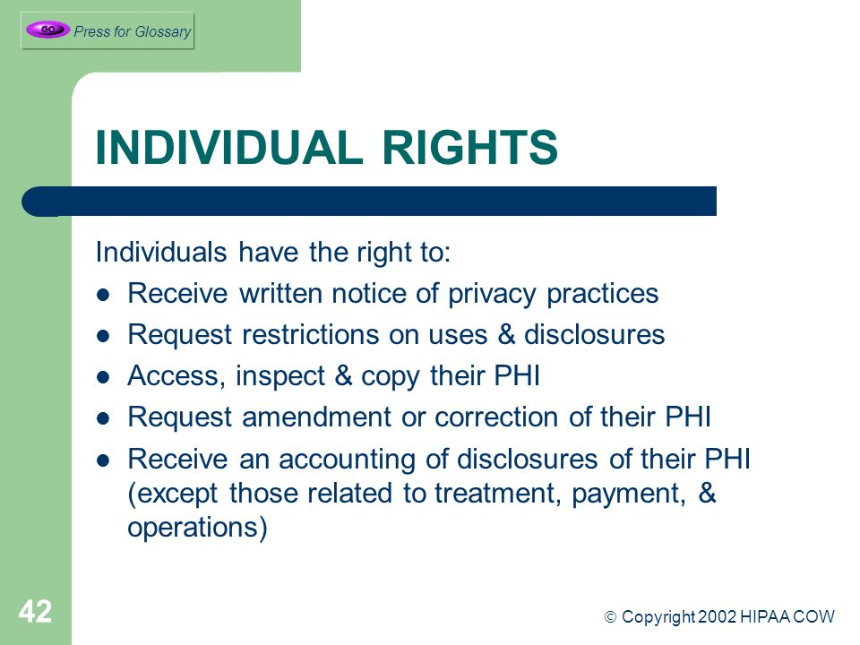 42 INDIVIDUAL RIGHTS Individuals have the right to: Receive written notice of privacy practices Request restrictions on uses & disclosures Access, inspect & copy their PHI Request amendment or correction of their PHI Receive an accounting of disclosures of their PHI (except those related to treatment, payment, & operations)  Copyright 2002 HIPAA COW Press for Glossary