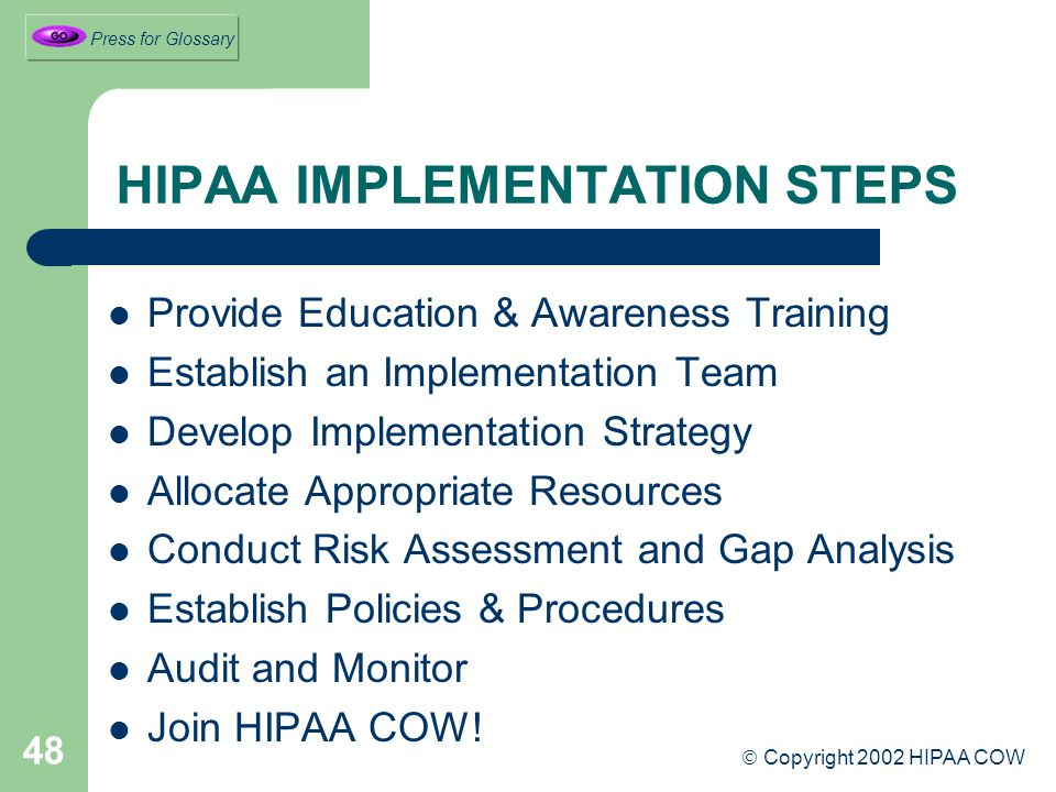 48 HIPAA IMPLEMENTATION STEPS Provide Education & Awareness Training Establish an Implementation Team Develop Implementation Strategy Allocate Appropriate Resources Conduct Risk Assessment and Gap Analysis Establish Policies & Procedures Audit and Monitor Join HIPAA COW.