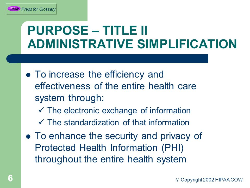 6 PURPOSE – TITLE II ADMINISTRATIVE SIMPLIFICATION To increase the efficiency and effectiveness of the entire health care system through: The electronic exchange of information The standardization of that information To enhance the security and privacy of Protected Health Information (PHI) throughout the entire health system  Copyright 2002 HIPAA COW Press for Glossary