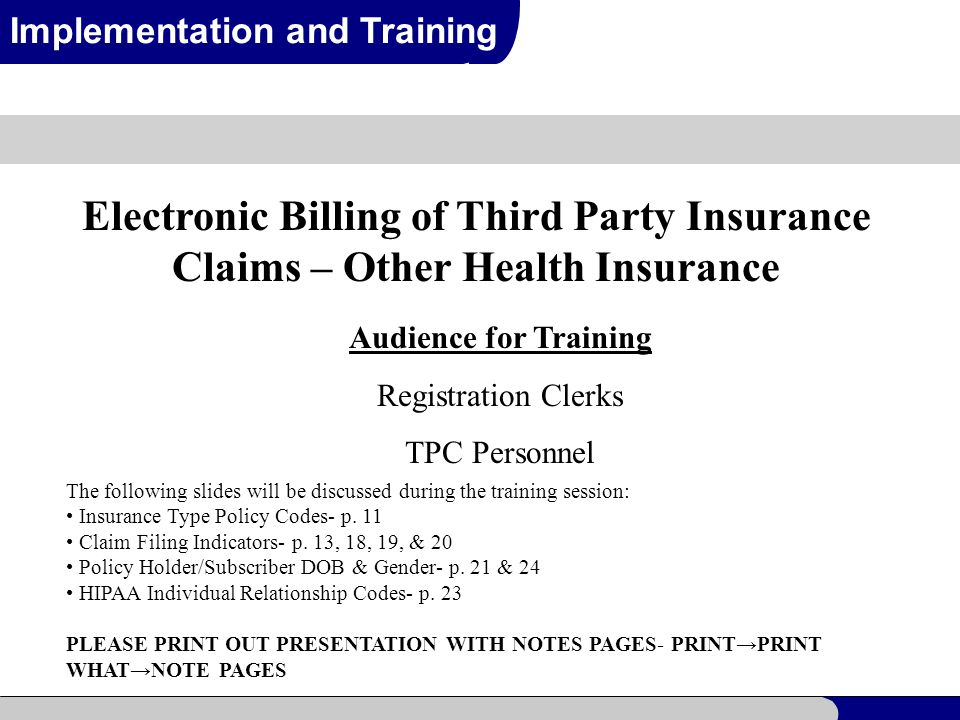 1 Implementation and Training Electronic Billing of Third Party Insurance Claims – Other Health Insurance Audience for Training Registration Clerks TPC Personnel The following slides will be discussed during the training session: Insurance Type Policy Codes- p.
