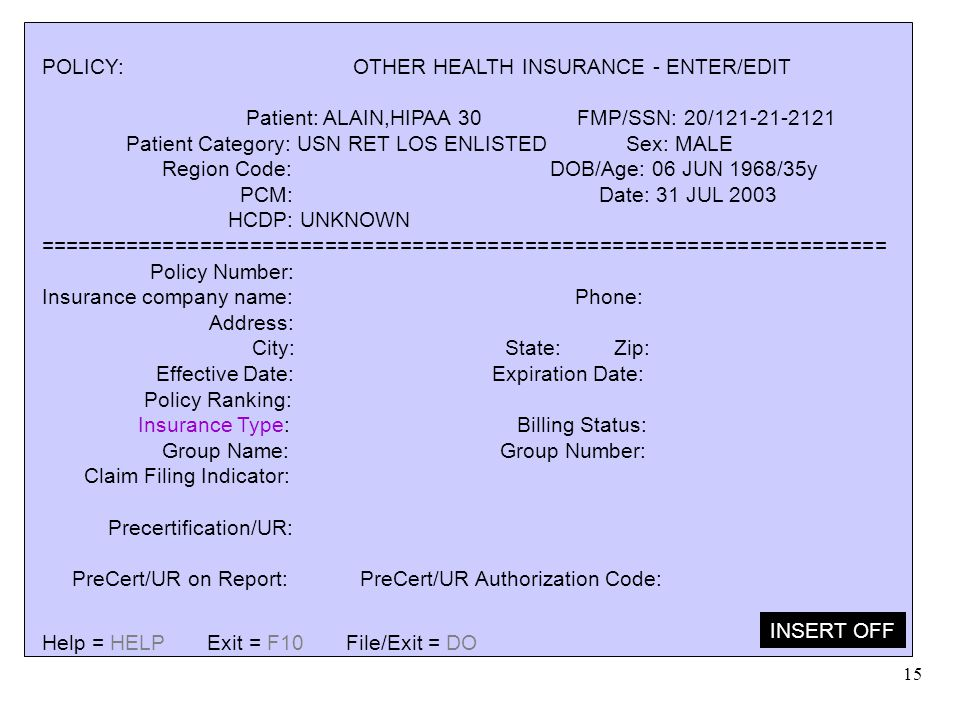 15 POLICY: OTHER HEALTH INSURANCE - ENTER/EDIT Patient: ALAIN,HIPAA 30 FMP/SSN: 20/121-21-2121 Patient Category: USN RET LOS ENLISTED Sex: MALE Region
