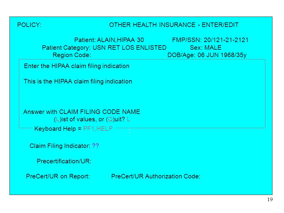 19 POLICY: OTHER HEALTH INSURANCE - ENTER/EDIT Patient: ALAIN,HIPAA 30 FMP/SSN: 20/121-21-2121 Patient Category: USN RET LOS ENLISTED Sex: MALE Region Code: DOB/Age: 06 JUN 1968/35y PCM: Date: 31 JUL 2003 HCDP: UNKNOWN =================================================================== Policy Number: Insurance company name: Phone: Address: City: State: Zip: Effective Date: Expiration Date: Policy Ranking: Insurance Type: Billing Status: Group Name: Group Number: Claim Filing Indicator: .