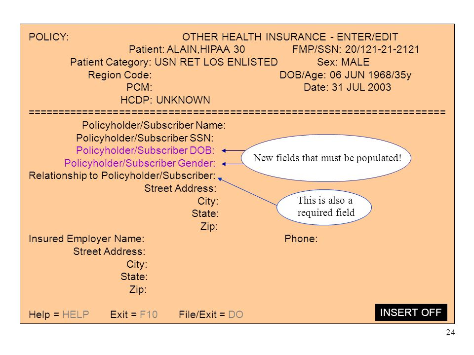 24 POLICY: OTHER HEALTH INSURANCE - ENTER/EDIT Patient: ALAIN,HIPAA 30 FMP/SSN: 20/121-21-2121 Patient Category: USN RET LOS ENLISTED Sex: MALE Region Code: DOB/Age: 06 JUN 1968/35y PCM: Date: 31 JUL 2003 HCDP: UNKNOWN ==================================================================== Policyholder/Subscriber Name: Policyholder/Subscriber SSN: Policyholder/Subscriber DOB: Policyholder/Subscriber Gender: Relationship to Policyholder/Subscriber: Street Address: City: State: Zip: Insured Employer Name: Phone: Street Address: City: State: Zip: Help = HELP Exit = F10 File/Exit = DO INSERT OFF New fields that must be populated.