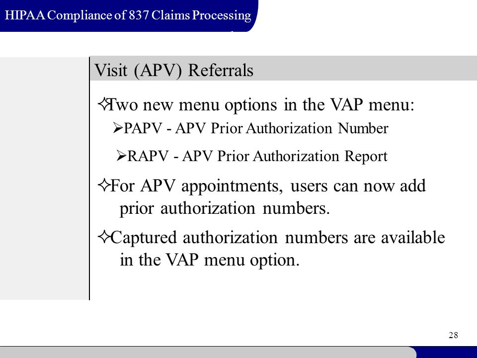 28 Visit (APV) Referrals HIPAA Compliance of 837 Claims Processing  Two new menu options in the VAP menu:  For APV appointments, users can now add prior authorization numbers.