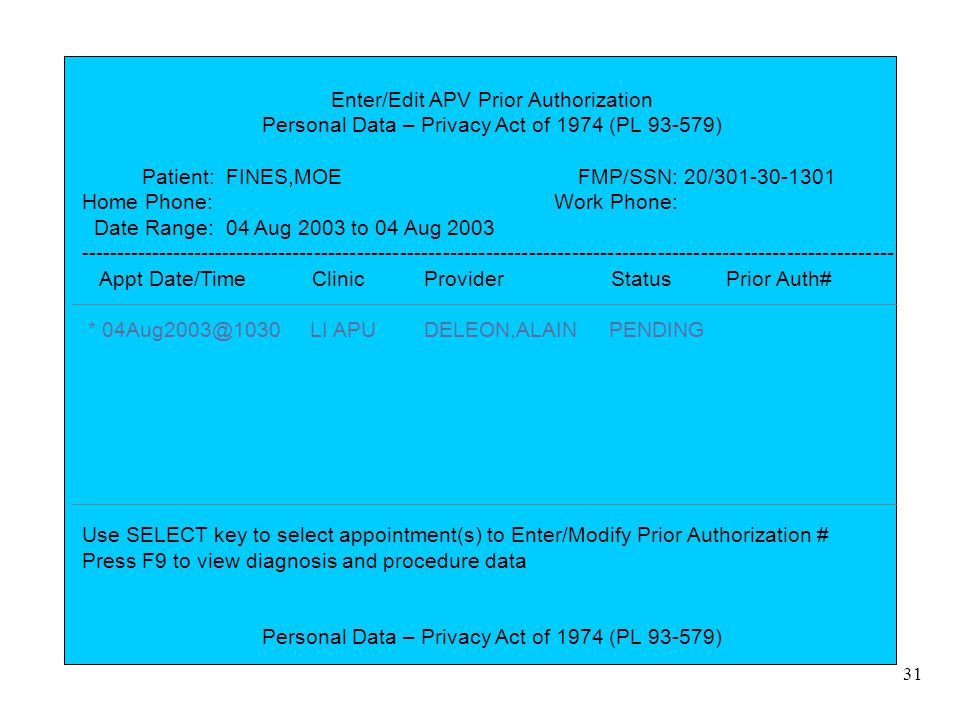 31 Enter/Edit APV Prior Authorization Personal Data – Privacy Act of 1974 (PL 93-579) Patient: FINES,MOE FMP/SSN: 20/301-30-1301 Home Phone: Work Phon