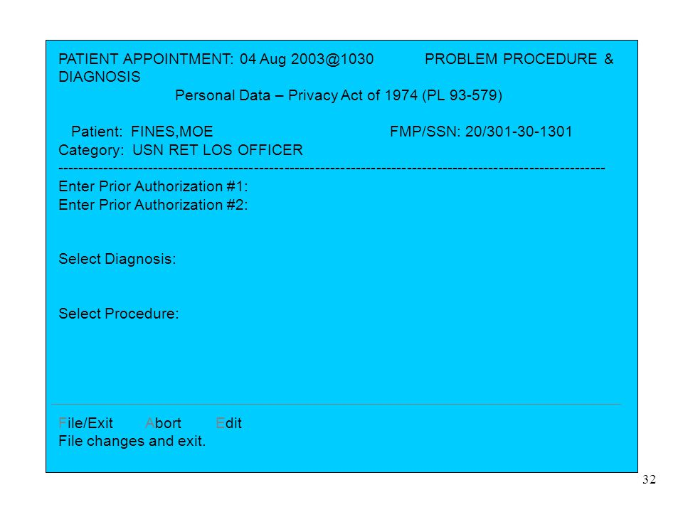 32 PATIENT APPOINTMENT: 04 Aug 2003@1030 PROBLEM PROCEDURE & DIAGNOSIS Personal Data – Privacy Act of 1974 (PL 93-579) Patient: FINES,MOE FMP/SSN: 20/301-30-1301 Category: USN RET LOS OFFICER ------------------------------------------------------------------------------------------------------------ Enter Prior Authorization #1: Enter Prior Authorization #2: Select Diagnosis: Select Procedure: File/Exit Abort Edit File changes and exit.