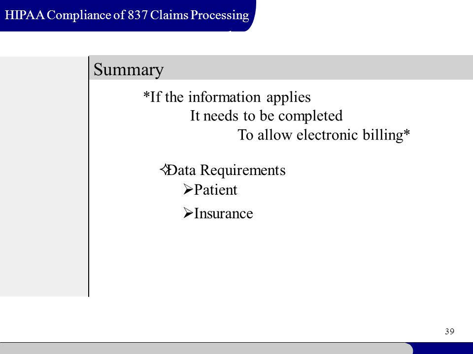 39 Summary HIPAA Compliance of 837 Claims Processing *If the information applies It needs to be completed To allow electronic billing*  Data Requirements  Patient  Insurance