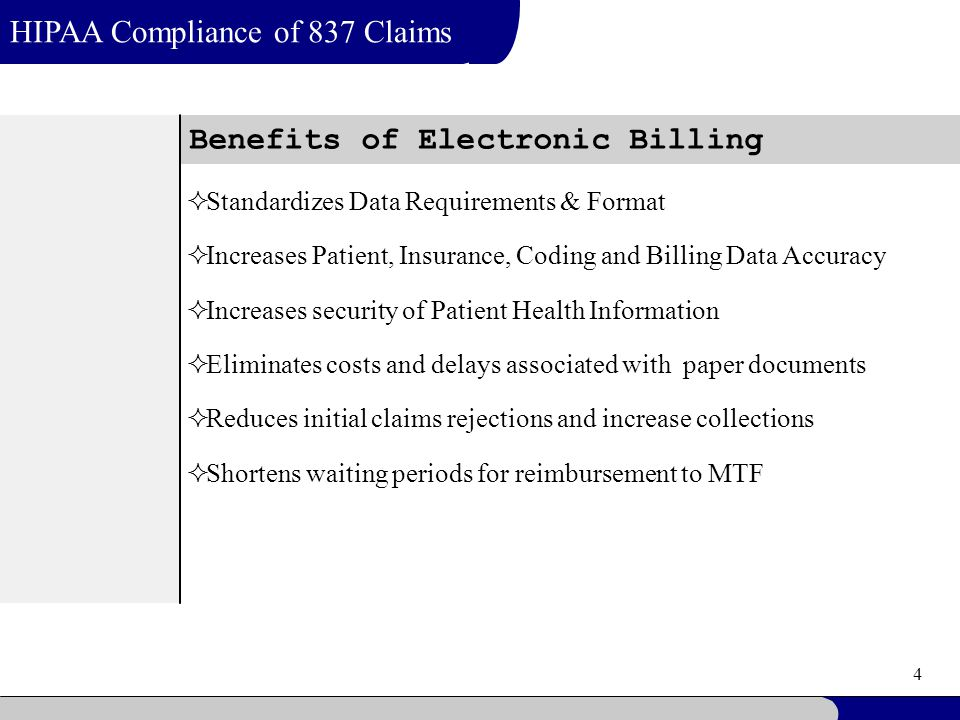 4 Benefits of Electronic Billing HIPAA Compliance of 837 Claims  Standardizes Data Requirements & Format  Increases Patient, Insurance, Coding and B