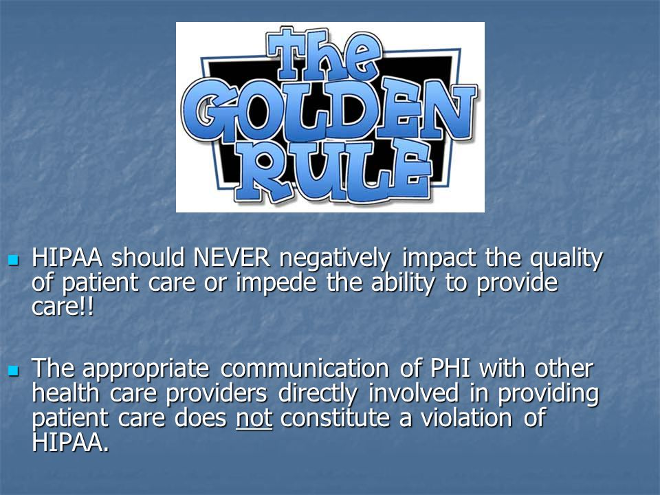 HIPAA should NEVER negatively impact the quality of patient care or impede the ability to provide care!.