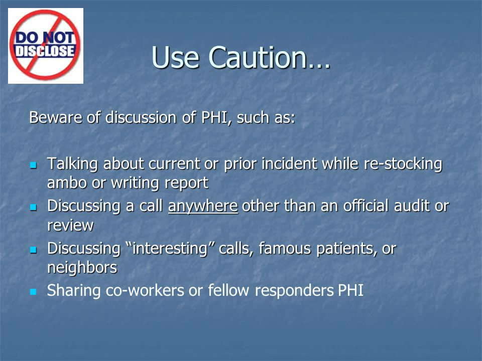 Use Caution… Beware of discussion of PHI, such as: Talking about current or prior incident while re-stocking ambo or writing report Talking about current or prior incident while re-stocking ambo or writing report Discussing a call anywhere other than an official audit or review Discussing a call anywhere other than an official audit or review Discussing interesting calls, famous patients, or neighbors Discussing interesting calls, famous patients, or neighbors Sharing co-workers or fellow responders PHI