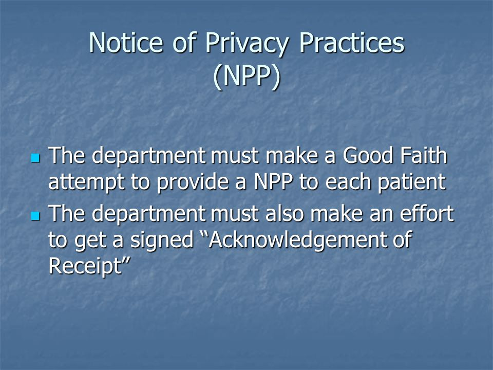 Notice of Privacy Practices (NPP) The department must make a Good Faith attempt to provide a NPP to each patient The department must make a Good Faith attempt to provide a NPP to each patient The department must also make an effort to get a signed Acknowledgement of Receipt The department must also make an effort to get a signed Acknowledgement of Receipt