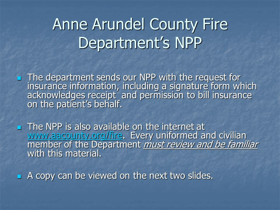 Anne Arundel County Fire Department's NPP The department sends our NPP with the request for insurance information, including a signature form which acknowledges receipt and permission to bill insurance on the patient's behalf.