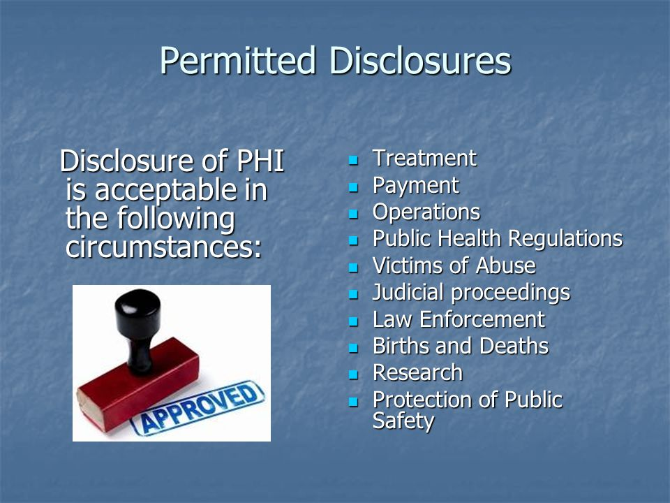 Permitted Disclosures Disclosure of PHI is acceptable in the following circumstances: Disclosure of PHI is acceptable in the following circumstances: Treatment Treatment Payment Payment Operations Operations Public Health Regulations Public Health Regulations Victims of Abuse Victims of Abuse Judicial proceedings Judicial proceedings Law Enforcement Law Enforcement Births and Deaths Births and Deaths Research Research Protection of Public Safety Protection of Public Safety