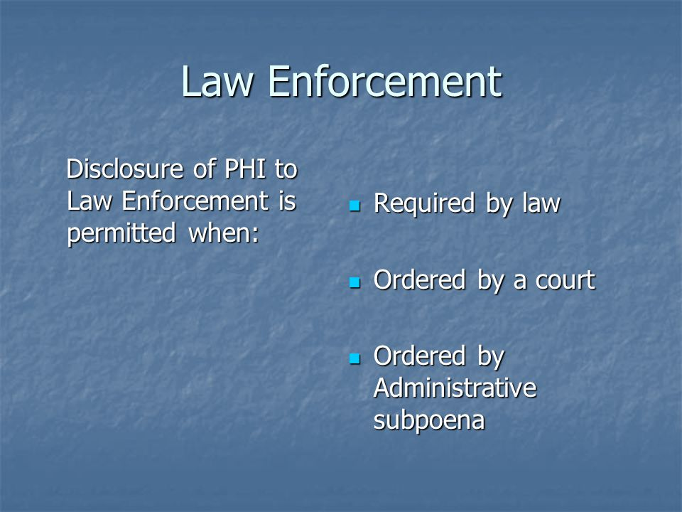 Law Enforcement Disclosure of PHI to Law Enforcement is permitted when: Disclosure of PHI to Law Enforcement is permitted when: Required by law Required by law Ordered by a court Ordered by a court Ordered by Administrative subpoena Ordered by Administrative subpoena