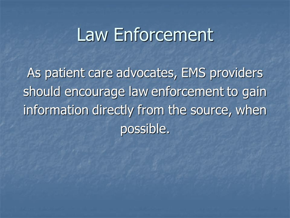 Law Enforcement As patient care advocates, EMS providers should encourage law enforcement to gain information directly from the source, when possible.