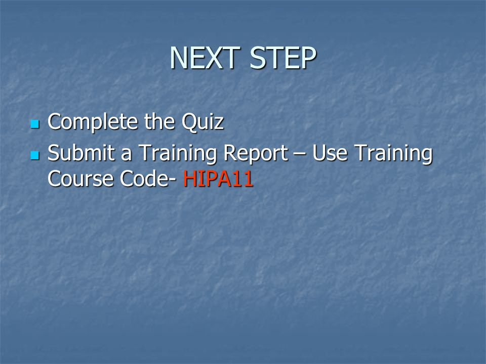 NEXT STEP Complete the Quiz Complete the Quiz Submit a Training Report – Use Training Course Code- HIPA11 Submit a Training Report – Use Training Course Code- HIPA11