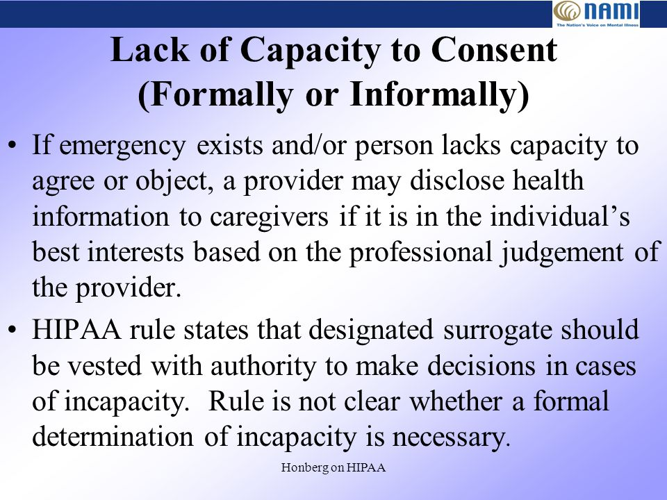 Honberg on HIPAA Lack of Capacity to Consent (Formally or Informally) If emergency exists and/or person lacks capacity to agree or object, a provider may disclose health information to caregivers if it is in the individual's best interests based on the professional judgement of the provider.